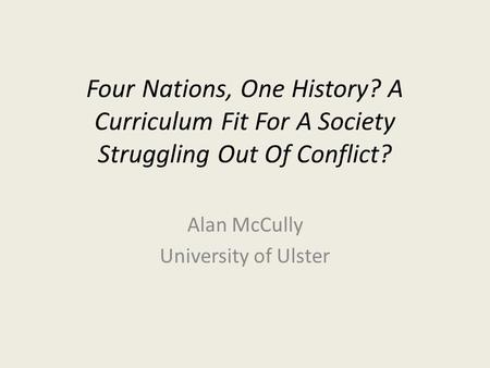 Four Nations, One History? A Curriculum Fit For A Society Struggling Out Of Conflict? Alan McCully University of Ulster.