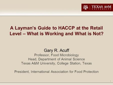A Layman's Guide to HACCP at the Retail Level – What is Working and What is Not? Gary R. Acuff Professor, Food Microbiology Head, Department of Animal.