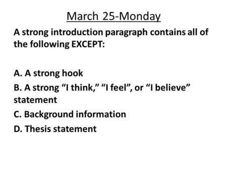 "March 25-Monday A strong introduction paragraph contains all of the following EXCEPT: A. A strong hook B. A strong ""I think,"" ""I feel"", or ""I believe"""