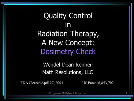 Quality Control in Radiation Therapy, A New Concept: Dosimetry Check Wendel Dean Renner Math Resolutions, LLC FDA Cleared.