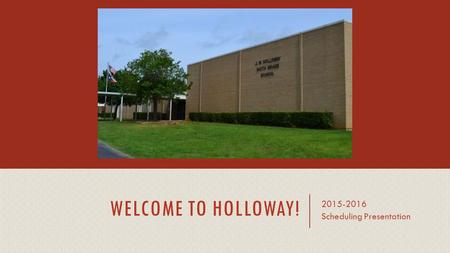 WELCOME TO HOLLOWAY! 2015-2016 Scheduling Presentation.