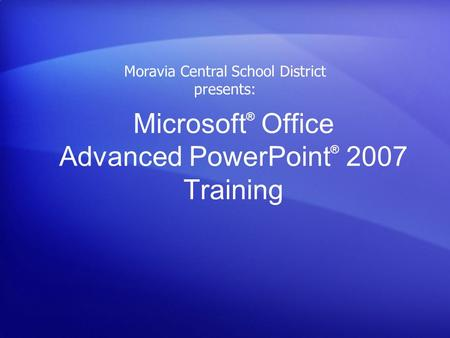 Microsoft ® Office Advanced PowerPoint ® 2007 Training Moravia Central School District presents: