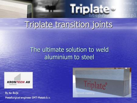 Triplate transition joints The ultimate solution to weld aluminium to steel By Ko Buijs Metallurgical engineer SMT-Metals b.v.