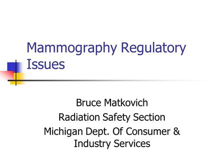 Mammography Regulatory Issues Bruce Matkovich Radiation Safety Section Michigan Dept. Of Consumer & Industry Services.