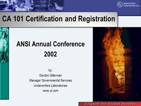 CA 101 Certification and Registration ANSI Annual Conference 2002 by: Gordon Gillerman Manager Governmental Services Underwriters Laboratories www.ul.com.
