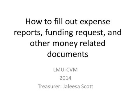 How to fill out expense reports, funding request, and other money related documents LMU-CVM 2014 Treasurer: Jaleesa Scott.