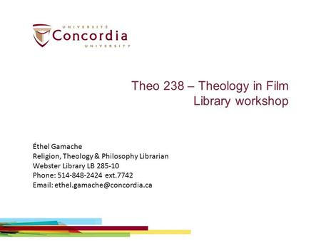 Theo 238 – Theology in Film Library workshop Éthel Gamache Religion, Theology & Philosophy Librarian Webster Library LB 285-10 Phone: 514-848-2424 ext.7742.