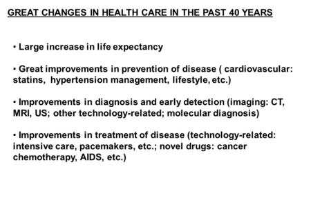 GREAT CHANGES IN HEALTH CARE IN THE PAST 40 YEARS Large increase in life expectancy Great improvements in prevention of disease ( cardiovascular: statins,