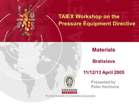 Materials Bratislava 11/12/13 April 2005 Presented by Peter Hanmore For the benefit of business and people TAIEX Workshop on the Pressure Equipment Directive.