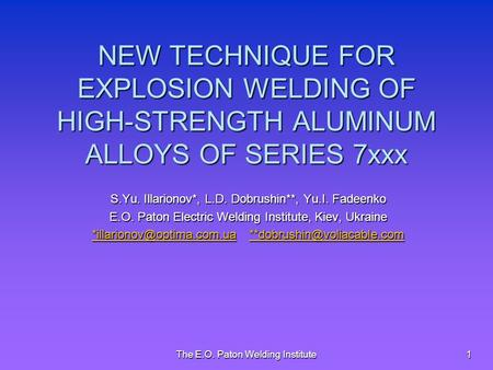 The E.O. Paton Welding Institute 1 NEW TECHNIQUE FOR EXPLOSION WELDING OF HIGH-STRENGTH ALUMINUM ALLOYS OF SERIES 7xxx S.Yu. Illarionov*, L.D. Dobrushin**,