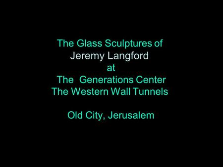 The Glass Sculptures of Jeremy Langford at The Generations Center The Western Wall Tunnels Old City, Jerusalem.