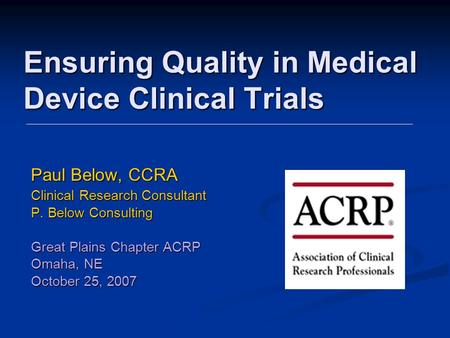 Ensuring Quality in Medical Device Clinical Trials Paul Below, CCRA Clinical Research Consultant P. Below Consulting Great Plains Chapter ACRP Omaha, NE.