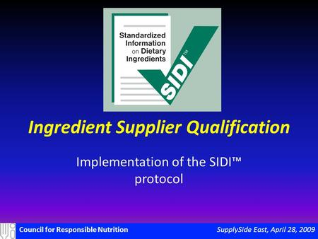 SupplySide East, April 28, 2009Council for Responsible Nutrition Ingredient Supplier Qualification Implementation of the SIDI™ protocol.