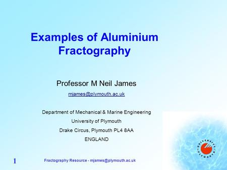Fractography Resource - 1 Examples of Aluminium Fractography Professor M Neil James Department of Mechanical.