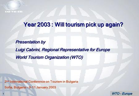 WTO - Europe Year 2003 : Will tourism pick up again? Presentation by Luigi Cabrini, Regional Representative for Europe World Tourism Organization (WTO)