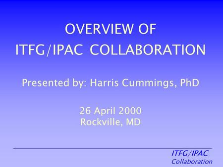 ITFG/IPAC Collaboration OVERVIEW OF ITFG/IPAC COLLABORATION Presented by: Harris Cummings, PhD 26 April 2000 Rockville, MD.
