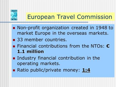 European Travel Commission Non-profit organization created in 1948 to market Europe in the overseas markets. 33 member countries. € 1.1 million Financial.