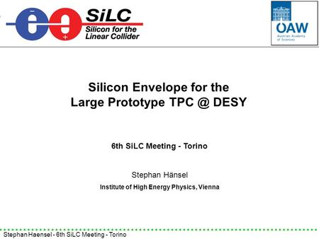 Stephan Haensel - 6th SiLC Meeting - Torino Silicon Envelope for the Large Prototype DESY Stephan Hänsel Institute of High Energy Physics, Vienna.