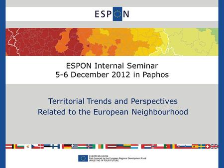 ESPON Internal Seminar 5-6 December 2012 in Paphos Territorial Trends and Perspectives Related to the European Neighbourhood.