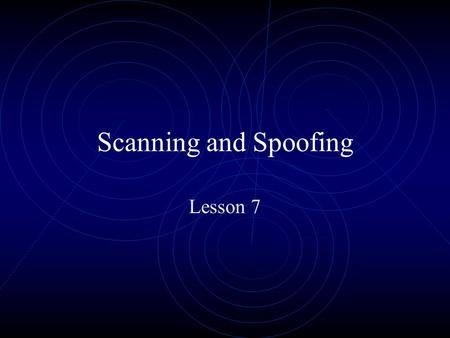 Scanning and Spoofing Lesson 7. Scanning Ping Sweeps Port Scanners Vulnerability Scanning tools.