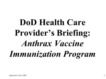 Approved: 9 Jun 1999 1 DoD Health Care Provider's Briefing: Anthrax Vaccine Immunization Program.