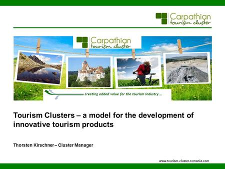 Tourism Clusters – a model for the development of innovative tourism products Thorsten Kirschner – Cluster Manager www.tourism-cluster-romania.com.