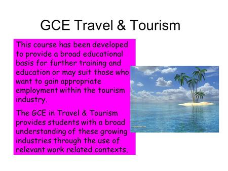 GCE Travel & Tourism This course has been developed to provide a broad educational basis for further training and education or may suit those who want.