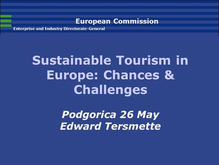 European Commission Enterprise and Industry Directorate-General Sustainable Tourism in Europe: Chances & Challenges Podgorica 26 May Edward Tersmette.