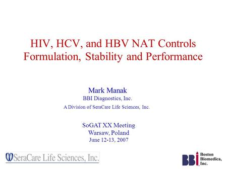 HIV, HCV, and HBV NAT Controls Formulation, Stability and Performance Mark Manak BBI Diagnostics, Inc. A Division of SeraCare Life Sciences, Inc. SoGAT.