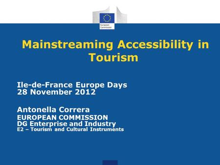Mainstreaming Accessibility in Tourism Ile-de-France Europe Days 28 November 2012 Antonella Correra EUROPEAN COMMISSION DG Enterprise and Industry E2 –
