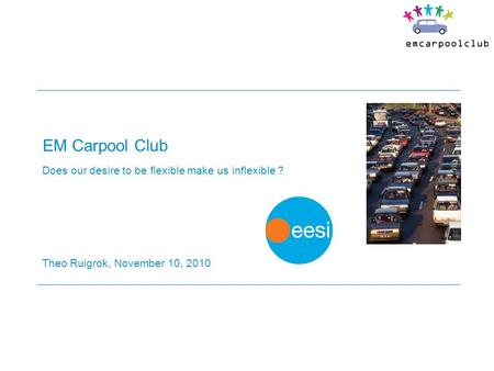 EM Carpool Club Does our desire to be flexible make us inflexible ? Theo Ruigrok, November 10, 2010.