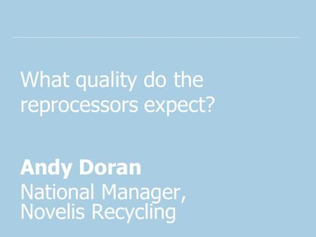 What quality do the reprocessors expect? Andy Doran National Manager, Novelis Recycling.