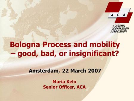 Maria Kelo Senior Officer, ACA Amsterdam, 22 March 2007 Bologna Process and mobility – good, bad, or insignificant?