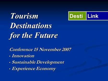 Tourism Destinations for the Future Conference 15 November 2007 Innovation Innovation Sustainable Development Sustainable Development Experience Economy.