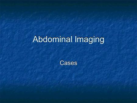 Abdominal Imaging Cases. Case 1 A 69 year old female presents to the ED with a 3 day history of worsening abdominal pain and distension. Exam revealed.