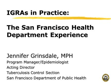 IGRAs in Practice: The San Francisco Health Department Experience Jennifer Grinsdale, MPH Program Manager/Epidemiologist Acting Director Tuberculosis Control.