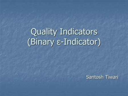 Quality Indicators (Binary ε-Indicator) Santosh Tiwari.