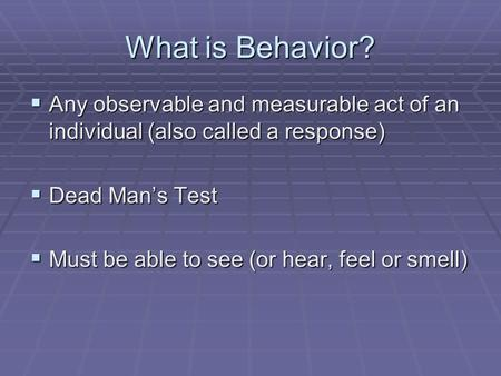 What is Behavior?  Any observable and measurable act of an individual (also called a response)  Dead Man's Test  Must be able to see (or hear, feel.