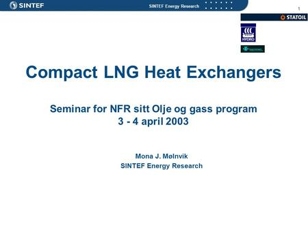 SINTEF Energy Research 1 Compact LNG Heat Exchangers Seminar for NFR sitt Olje og gass program 3 - 4 april 2003 Mona J. Mølnvik SINTEF Energy Research.