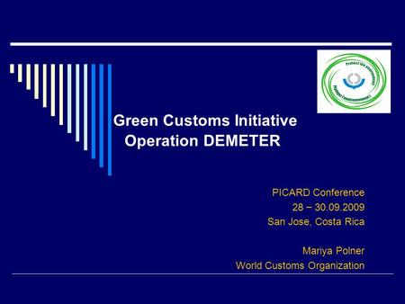 Green Customs Initiative Operation DEMETER PICARD Conference 28 – 30.09.2009 San Jose, Costa Rica Mariya Polner World Customs Organization.