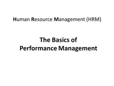 Human Resource Management (HRM) The Basics of Performance Management.