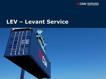 LEV – Levant Service. Introduction CSAV NORASIA now is ready to wider our geographical coverage and provide a better service to our customers with the.