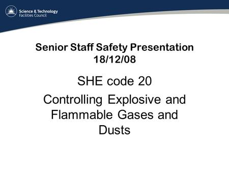Senior Staff Safety Presentation 18/12/08 SHE code 20 Controlling Explosive and Flammable Gases and Dusts.