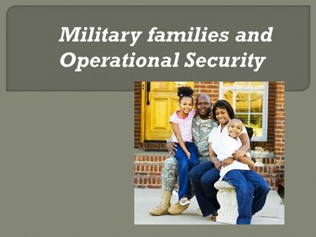 Military families and Operational Security. Family members are vital to the success of our military. You may not know it, but you play a crucial role.
