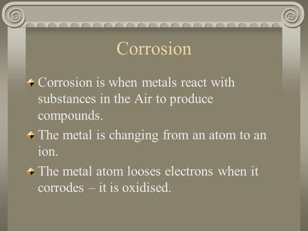 Corrosion is when metals react with substances in the Air to produce compounds. The metal is changing from an atom to an ion. The metal atom looses electrons.