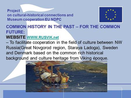 Project on cultural-historical connections and Museum cooperation EU NDPC COMMON HISTORY IN THE PAST – FOR THE COMMON FUTURE: WEBSITE WWW.RUSVIK.net WWW.RUSVIK.net.