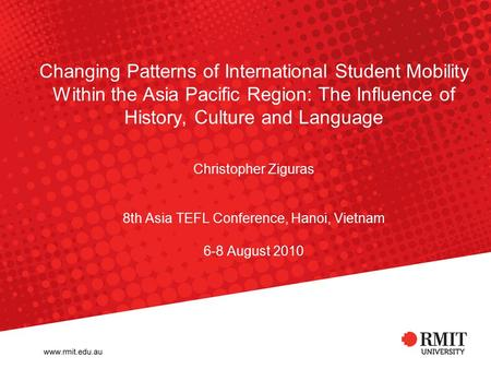 Changing Patterns of International Student Mobility Within the Asia Pacific Region: The Influence of History, Culture and Language Christopher Ziguras.