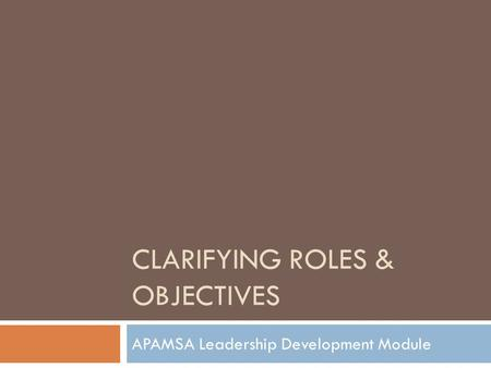 CLARIFYING ROLES & OBJECTIVES APAMSA Leadership Development Module.