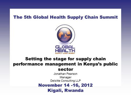 CLICK TO ADD TITLE [DATE][SPEAKERS NAMES] The 5th Global Health Supply Chain Summit November 14 -16, 2012 Kigali, Rwanda Setting the stage for supply chain.