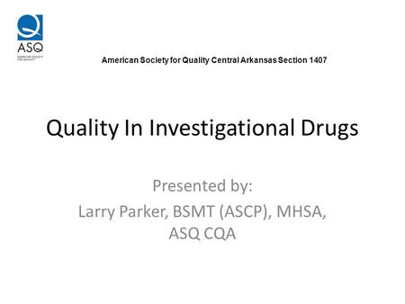 Quality In Investigational Drugs Presented by: Larry Parker, BSMT (ASCP), MHSA, ASQ CQA American Society for Quality Central Arkansas Section 1407.